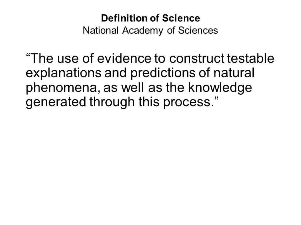 """Definition of Science National Academy of Sciences """"The use of evidence to construct testable explanations and predictions of natural phenomena, as we"""