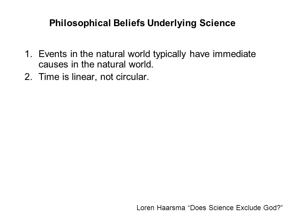 Philosophical Beliefs Underlying Science 1.Events in the natural world typically have immediate causes in the natural world. 2.Time is linear, not cir