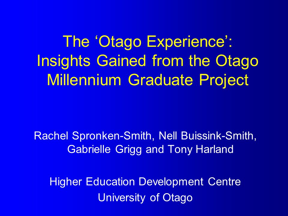 The 'Otago Experience': Insights Gained from the Otago Millennium Graduate Project Rachel Spronken-Smith, Nell Buissink-Smith, Gabrielle Grigg and Ton