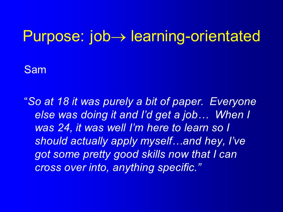 """Purpose: job  learning-orientated Sam """"So at 18 it was purely a bit of paper. Everyone else was doing it and I'd get a job… When I was 24, it was wel"""