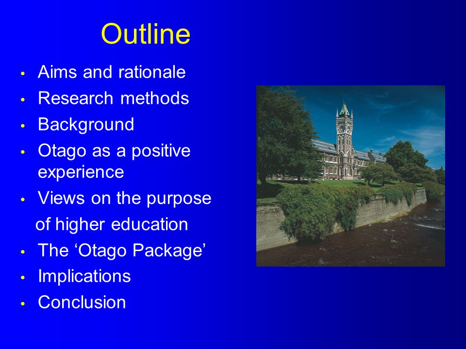 Outline Aims and rationale Research methods Background Otago as a positive experience Views on the purpose of higher education The 'Otago Package' Imp