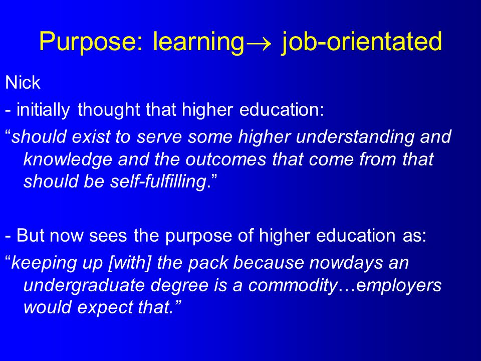 Purpose: learning  job-orientated Nick - initially thought that higher education: should exist to serve some higher understanding and knowledge and the outcomes that come from that should be self-fulfilling. - But now sees the purpose of higher education as: keeping up [with] the pack because nowdays an undergraduate degree is a commodity…employers would expect that.