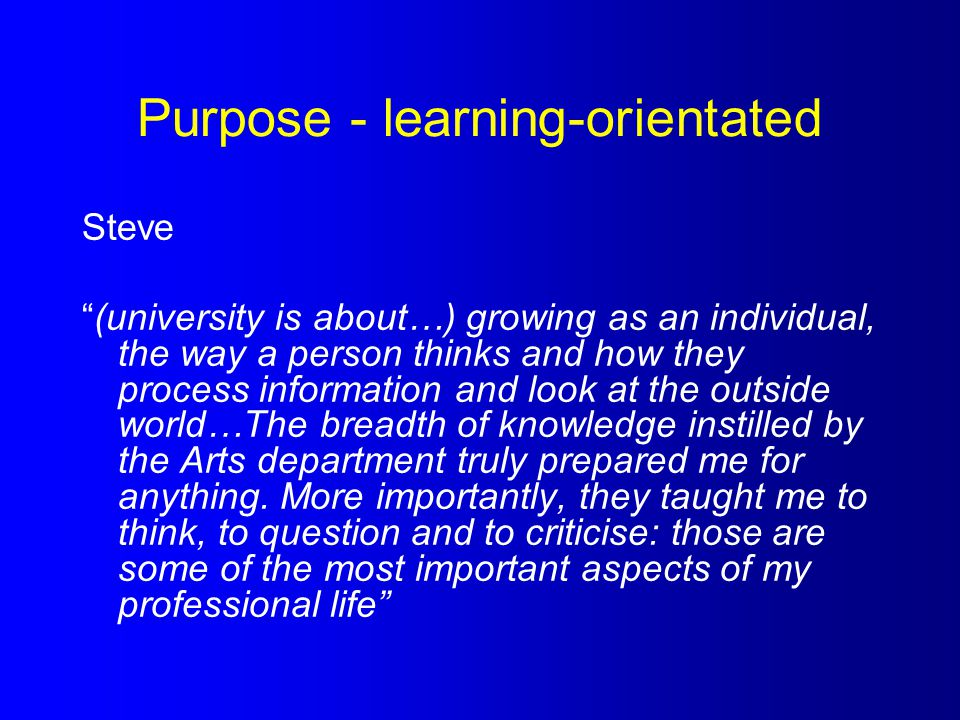 """Purpose - learning-orientated Steve """"(university is about…) growing as an individual, the way a person thinks and how they process information and loo"""