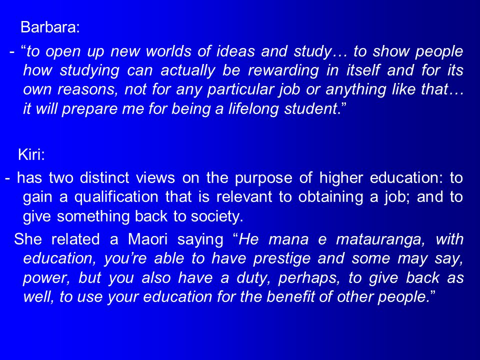 Barbara: - to open up new worlds of ideas and study… to show people how studying can actually be rewarding in itself and for its own reasons, not for any particular job or anything like that… it will prepare me for being a lifelong student. Kiri: - has two distinct views on the purpose of higher education: to gain a qualification that is relevant to obtaining a job; and to give something back to society.