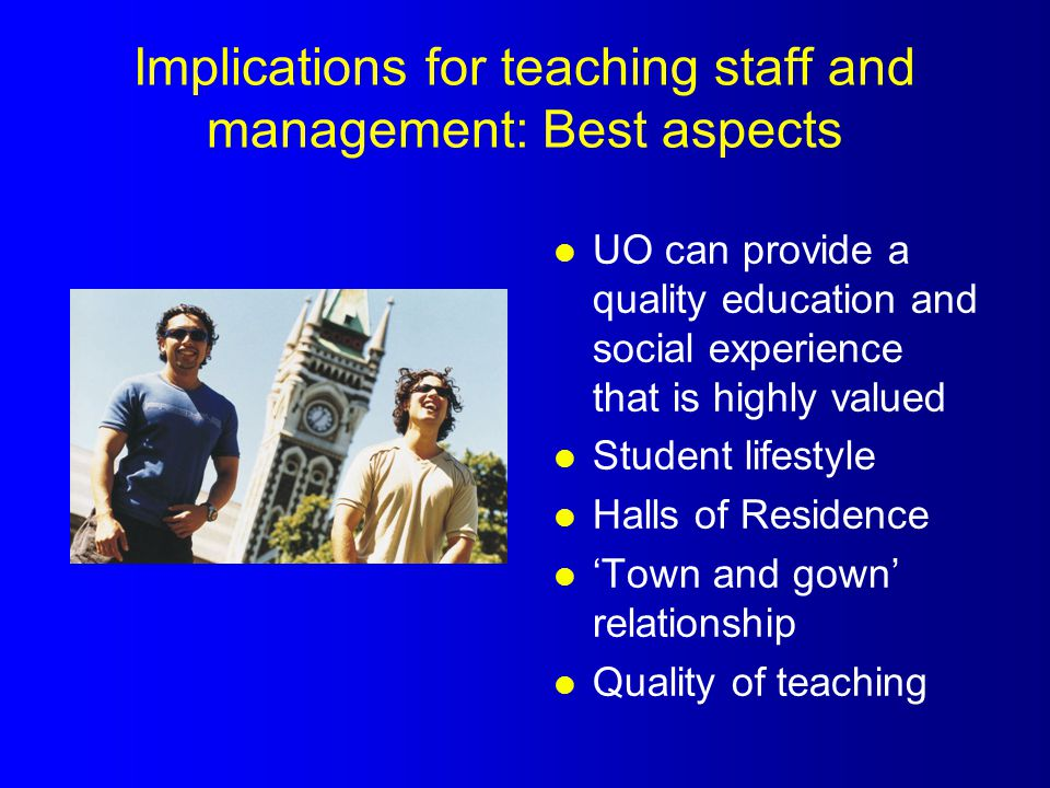 Implications for teaching staff and management: Best aspects l UO can provide a quality education and social experience that is highly valued l Student lifestyle l Halls of Residence l 'Town and gown' relationship l Quality of teaching