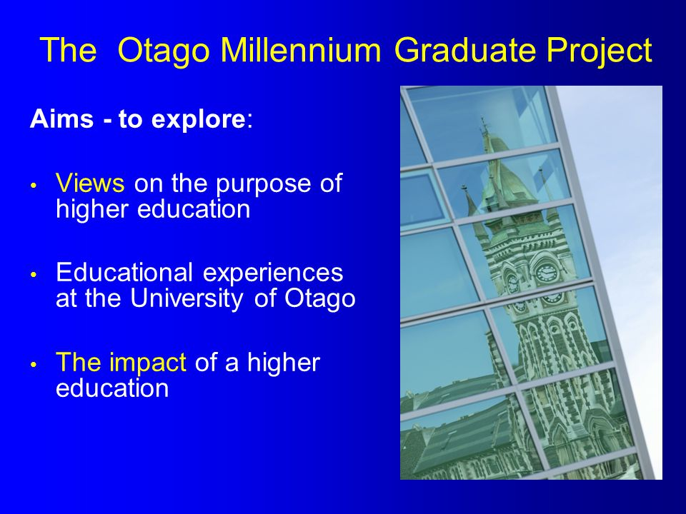 The Otago Millennium Graduate Project Aims - to explore: Views on the purpose of higher education Educational experiences at the University of Otago T