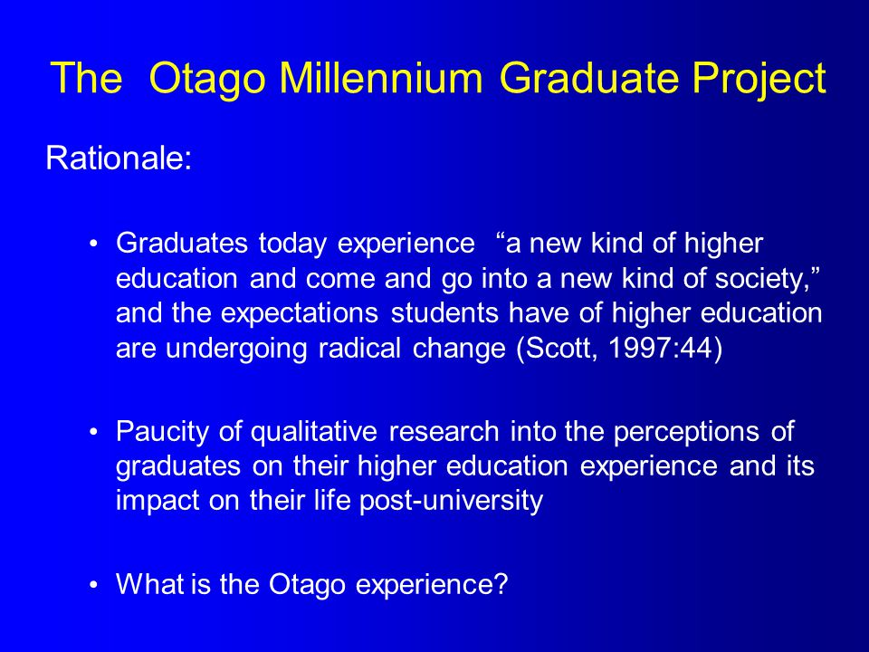 The Otago Millennium Graduate Project Rationale: Graduates today experience a new kind of higher education and come and go into a new kind of society, and the expectations students have of higher education are undergoing radical change (Scott, 1997:44) Paucity of qualitative research into the perceptions of graduates on their higher education experience and its impact on their life post-university What is the Otago experience