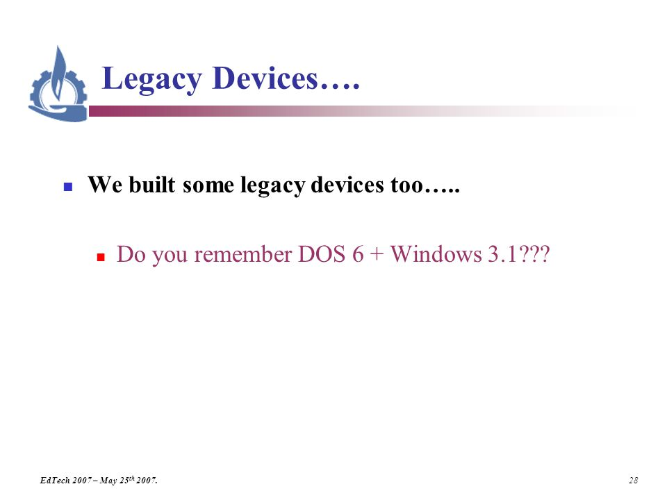 EdTech 2007 – May 25 th 2007. 28 Legacy Devices….