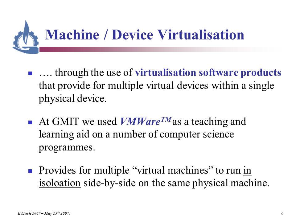 EdTech 2007 – May 25 th 2007. 6 Machine / Device Virtualisation ….