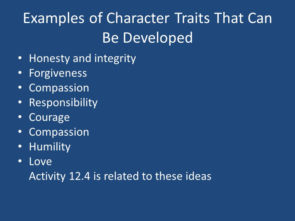 Examples of Character Traits That Can Be Developed Honesty and integrity Forgiveness Compassion Responsibility Courage Compassion Humility Love Activity 12.4 is related to these ideas
