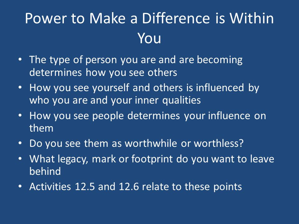 Power to Make a Difference is Within You The type of person you are and are becoming determines how you see others How you see yourself and others is influenced by who you are and your inner qualities How you see people determines your influence on them Do you see them as worthwhile or worthless.