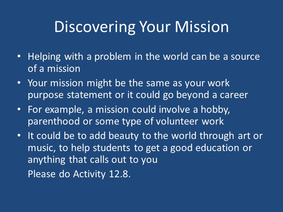 Discovering Your Mission Helping with a problem in the world can be a source of a mission Your mission might be the same as your work purpose statement or it could go beyond a career For example, a mission could involve a hobby, parenthood or some type of volunteer work It could be to add beauty to the world through art or music, to help students to get a good education or anything that calls out to you Please do Activity 12.8.