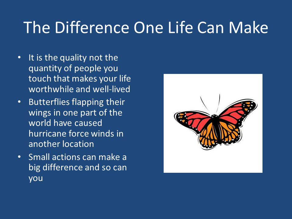 The Difference One Life Can Make It is the quality not the quantity of people you touch that makes your life worthwhile and well-lived Butterflies flapping their wings in one part of the world have caused hurricane force winds in another location Small actions can make a big difference and so can you