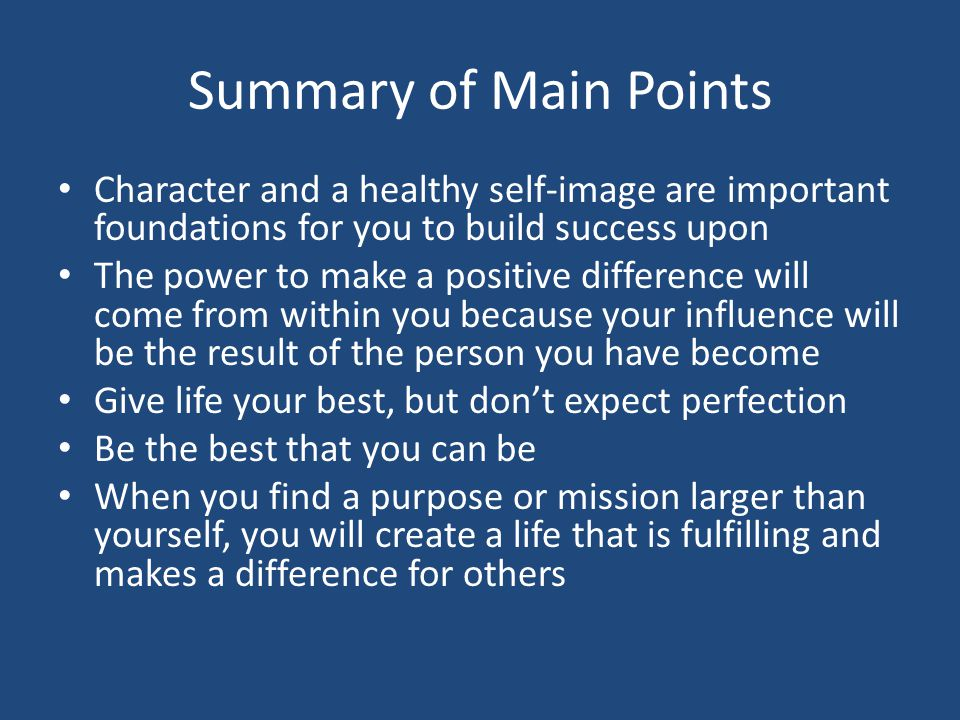 Summary of Main Points Character and a healthy self-image are important foundations for you to build success upon The power to make a positive difference will come from within you because your influence will be the result of the person you have become Give life your best, but don't expect perfection Be the best that you can be When you find a purpose or mission larger than yourself, you will create a life that is fulfilling and makes a difference for others