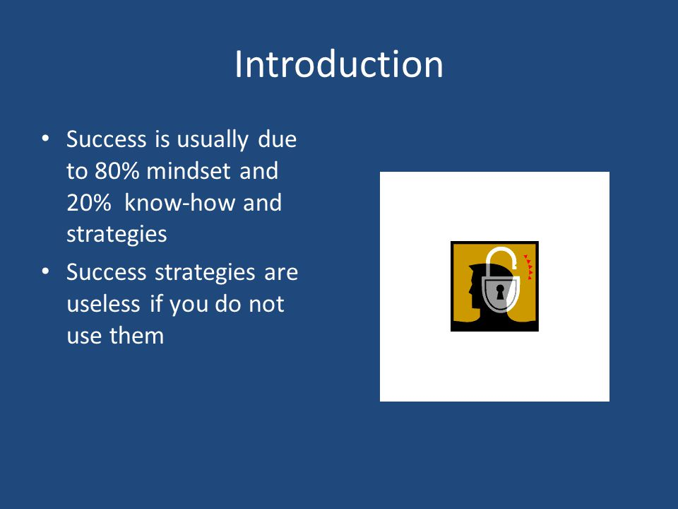 Introduction Success is usually due to 80% mindset and 20% know-how and strategies Success strategies are useless if you do not use them