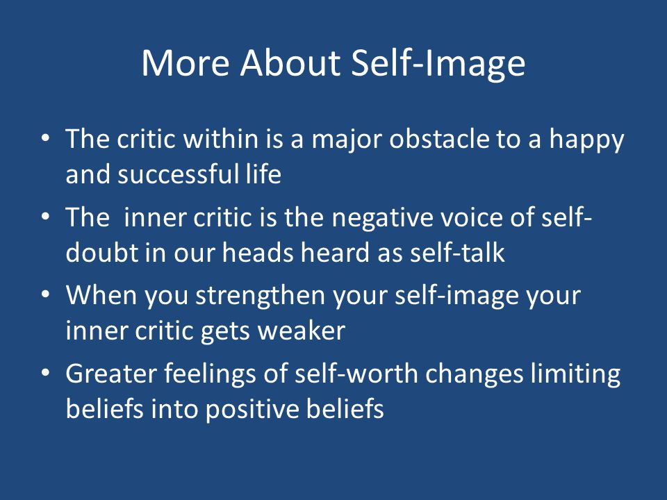 More About Self-Image The critic within is a major obstacle to a happy and successful life The inner critic is the negative voice of self- doubt in our heads heard as self-talk When you strengthen your self-image your inner critic gets weaker Greater feelings of self-worth changes limiting beliefs into positive beliefs