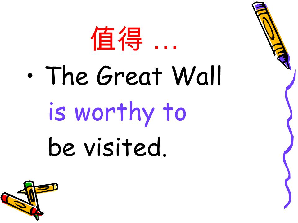 值得 … The Great Wall is worthy to be visited.