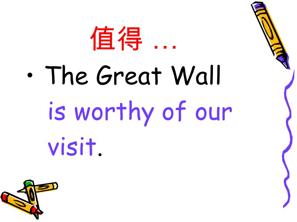 值得 … The Great Wall is worthy of our visit.