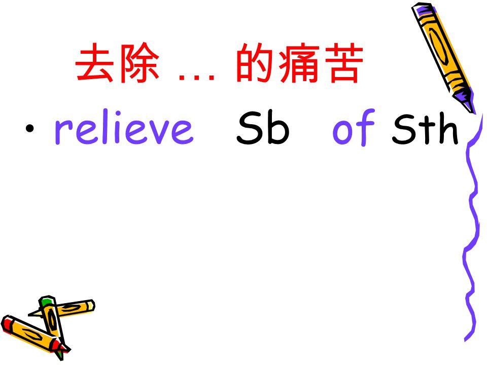 去除 … 的痛苦 relieve Sb of Sth