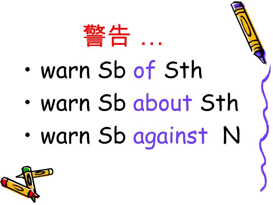 警告 … warn Sb of Sth warn Sb about Sth warn Sb against N