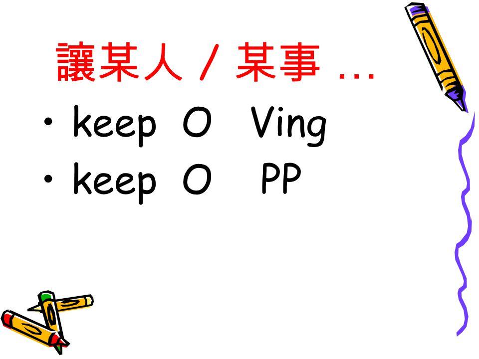 讓某人 / 某事 … keep O Ving keep O PP