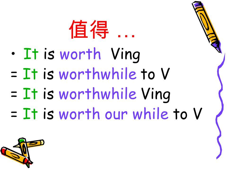 值得 … It is worth visiting the Great Wall.