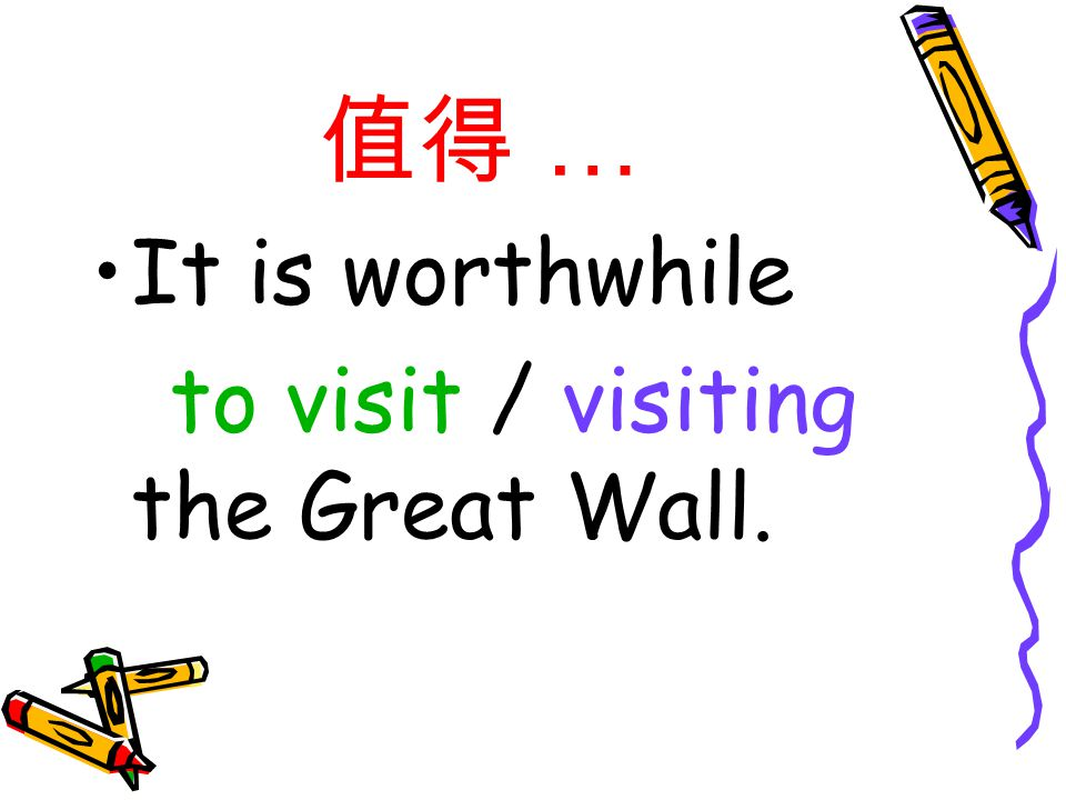 值得 … It is worthwhile to visit / visiting the Great Wall.