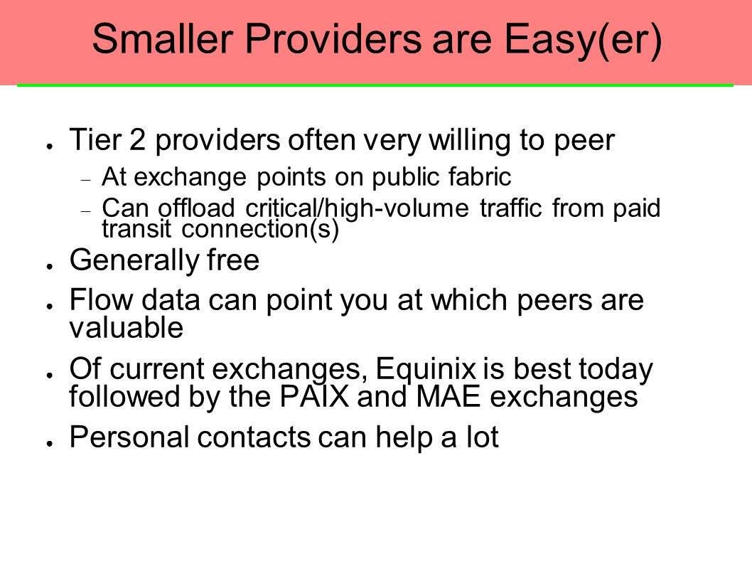 Smaller Providers are Easy(er) ● Tier 2 providers often very willing to peer  At exchange points on public fabric  Can offload critical/high-volume traffic from paid transit connection(s) ● Generally free ● Flow data can point you at which peers are valuable ● Of current exchanges, Equinix is best today followed by the PAIX and MAE exchanges ● Personal contacts can help a lot