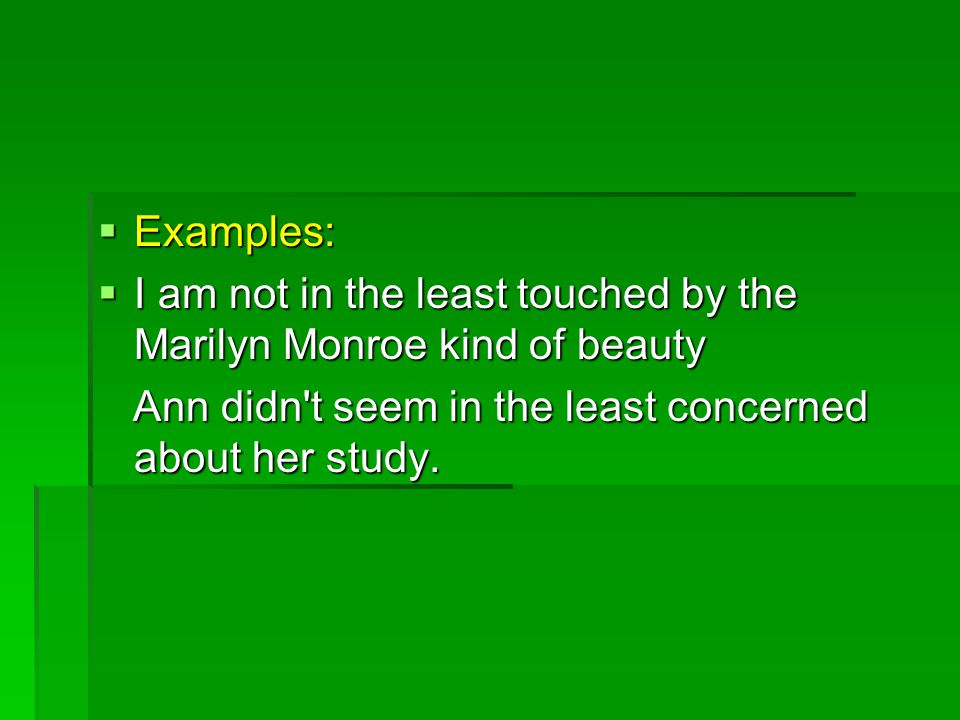  Examples:  I am not in the least touched by the Marilyn Monroe kind of beauty Ann didn t seem in the least concerned about her study.