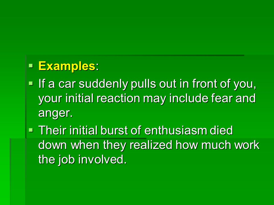  Examples:  If a car suddenly pulls out in front of you, your initial reaction may include fear and anger.