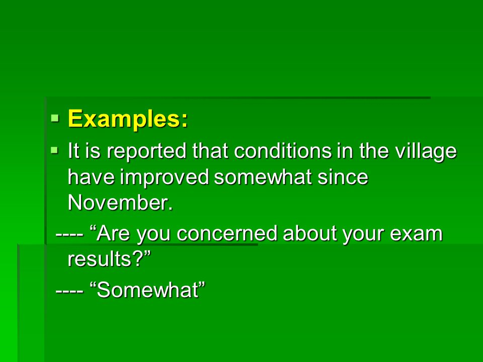  Examples:  It is reported that conditions in the village have improved somewhat since November.