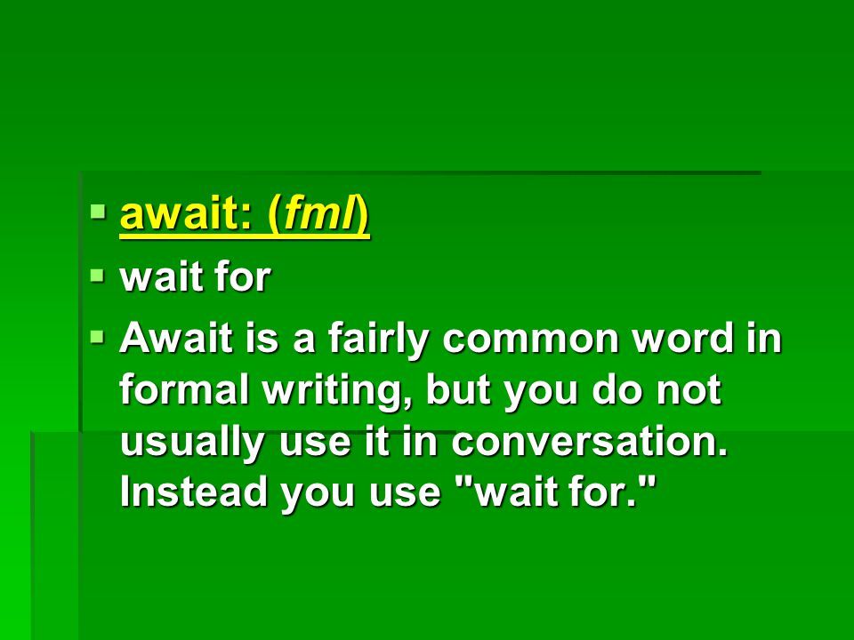  await: (fml)  wait for  Await is a fairly common word in formal writing, but you do not usually use it in conversation.