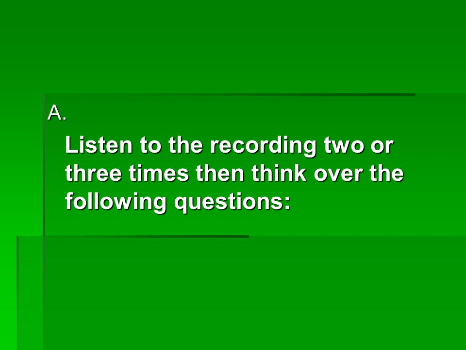 A. Listen to the recording two or three times then think over the following questions: Listen to the recording two or three times then think over the