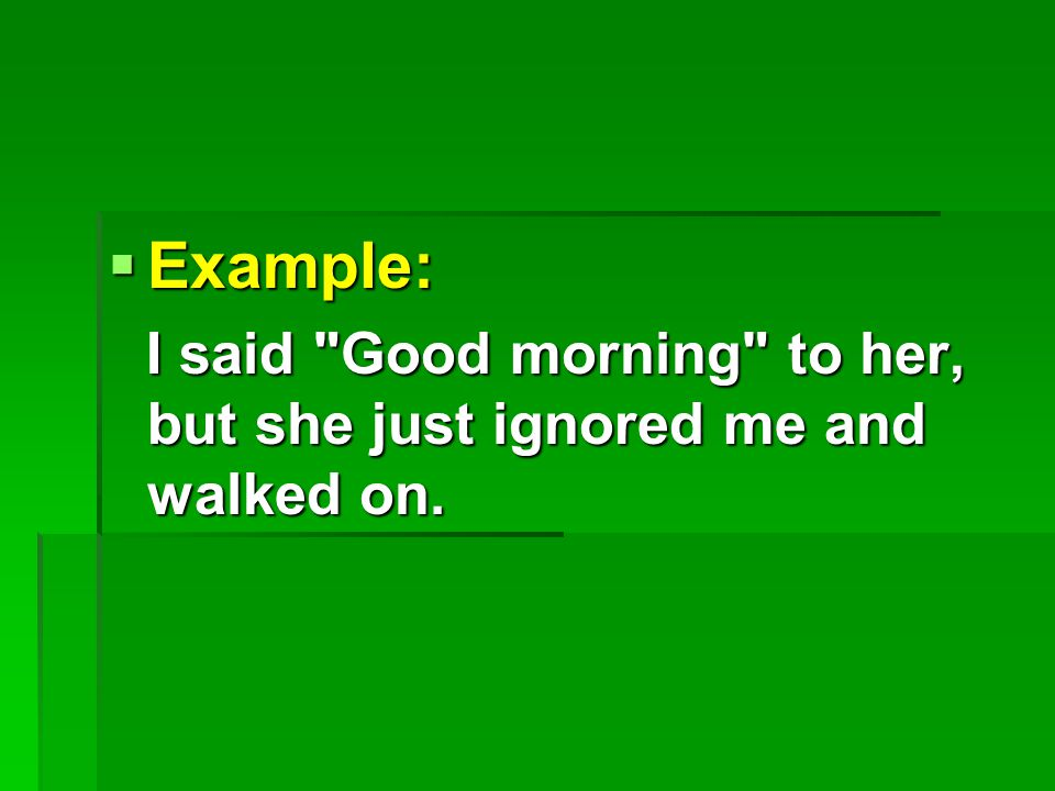  Example: I said Good morning to her, but she just ignored me and walked on.