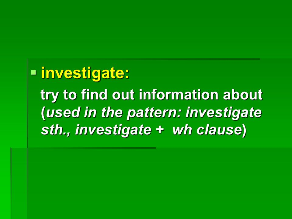  investigate: try to find out information about (used in the pattern: investigate sth., investigate + wh clause) try to find out information about (used in the pattern: investigate sth., investigate + wh clause)
