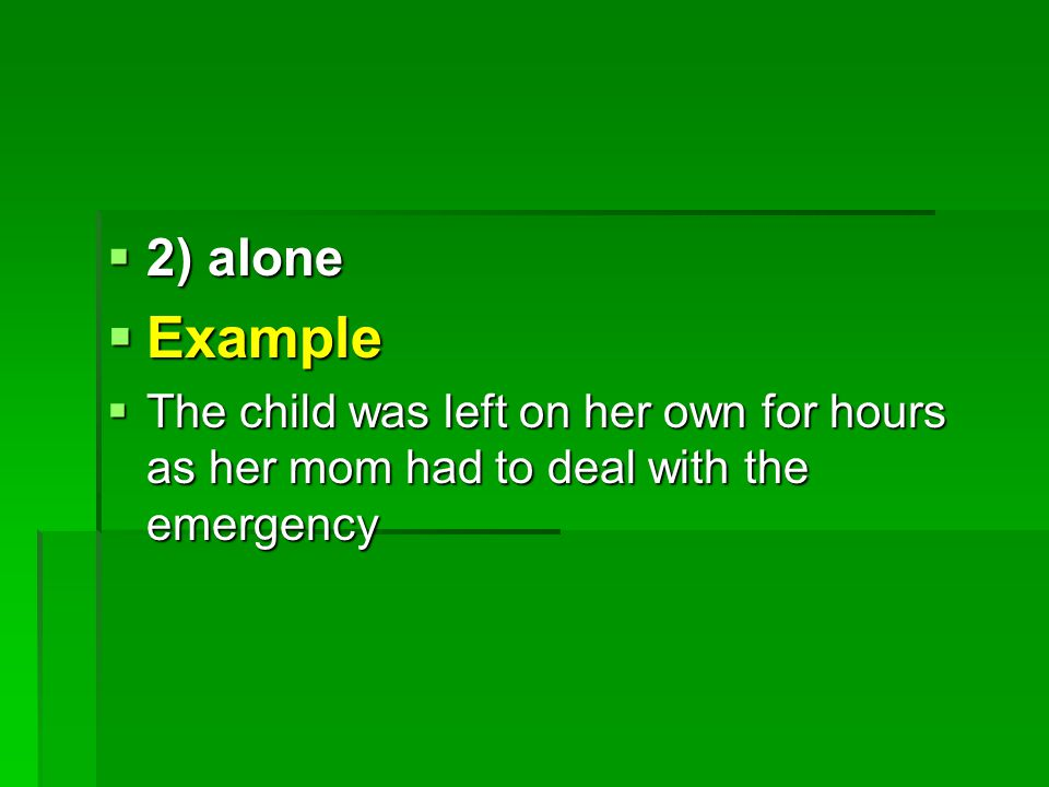  2) alone  Example  The child was left on her own for hours as her mom had to deal with the emergency