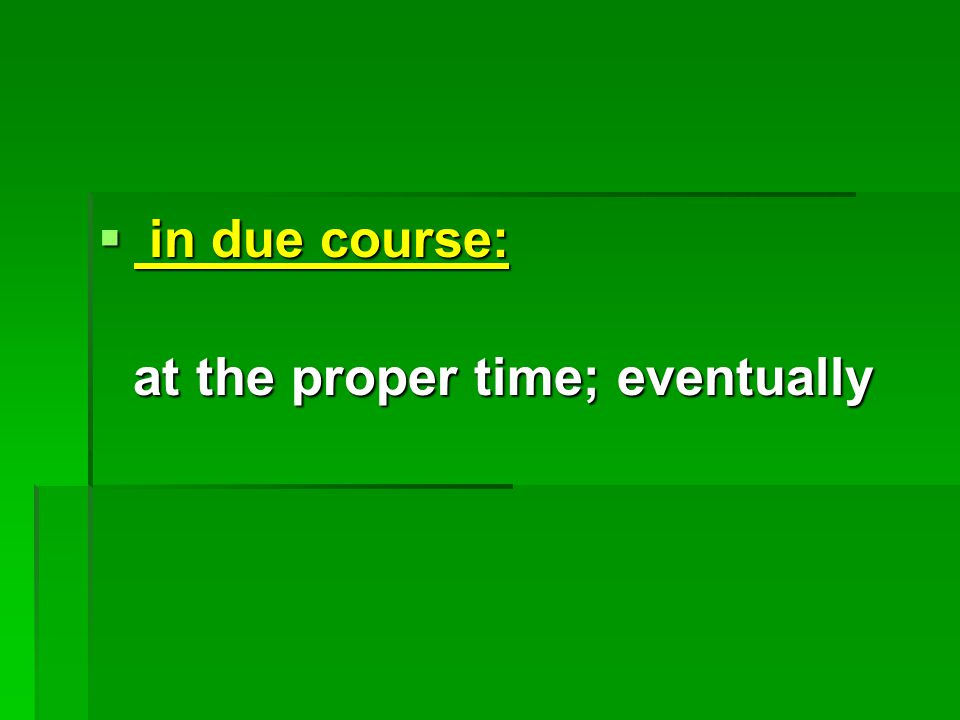  in due course: at the proper time; eventually at the proper time; eventually