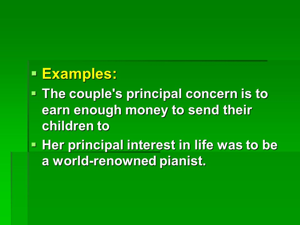  Examples:  The couple s principal concern is to earn enough money to send their children to  Her principal interest in life was to be a world-renowned pianist.