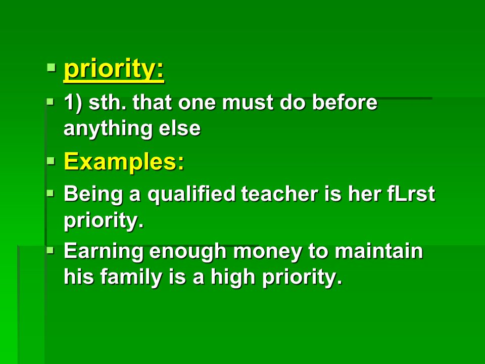  priority:  1) sth. that one must do before anything else  Examples:  Being a qualified teacher is her fLrst priority.  Earning enough money to m