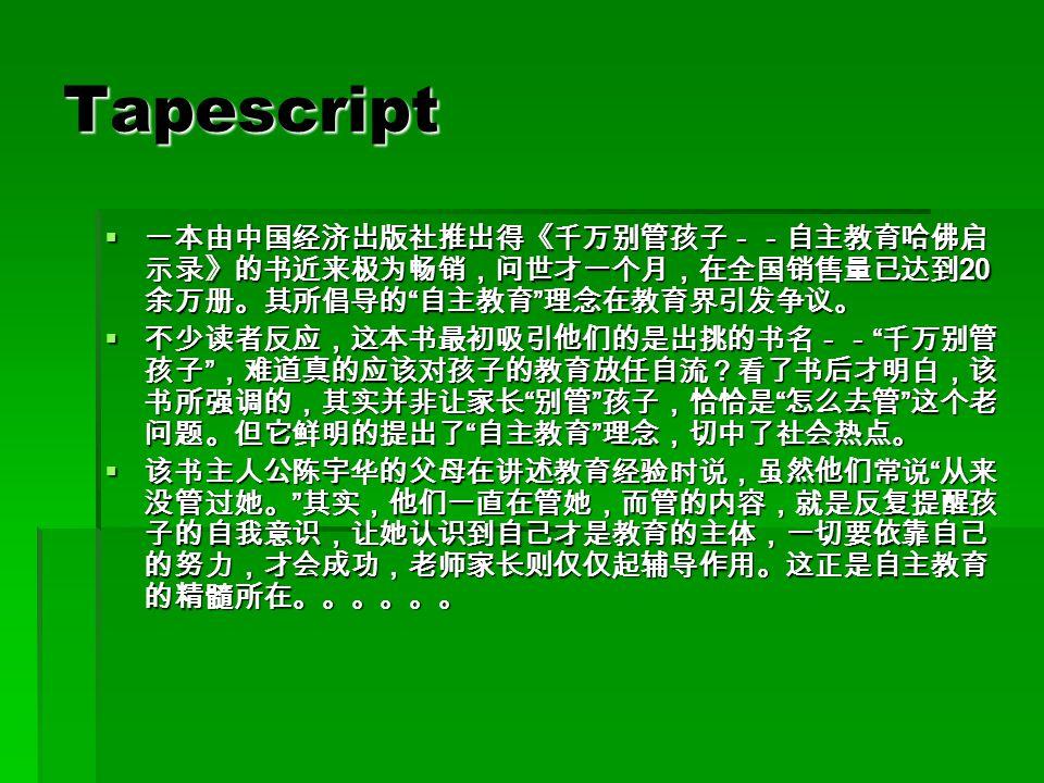 Tapescript  一本由中国经济出版社推出得《千万别管孩子--自主教育哈佛启 示录》的书近来极为畅销,问世才一个月,在全国销售量已达到 20 余万册。其所倡导的 自主教育 理念在教育界引发争议。  不少读者反应,这本书最初吸引他们的是出挑的书名-- 千万别管 孩子 ,难道真的应该对孩子的教育放任自流?看了书后才明白,该 书所强调的,其实并非让家长 别管 孩子,恰恰是 怎么去管 这个老 问题。但它鲜明的提出了 自主教育 理念,切中了社会热点。  该书主人公陈宇华的父母在讲述教育经验时说,虽然他们常说 从来 没管过她。 其实,他们一直在管她,而管的内容,就是反复提醒孩 子的自我意识,让她认识到自己才是教育的主体,一切要依靠自己 的努力,才会成功,老师家长则仅仅起辅导作用。这正是自主教育 的精髓所在。。。。。。