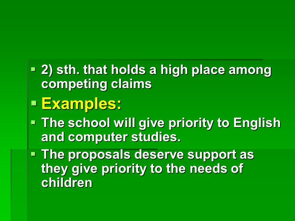  2) sth. that holds a high place among competing claims  Examples:  The school will give priority to English and computer studies.  The proposals