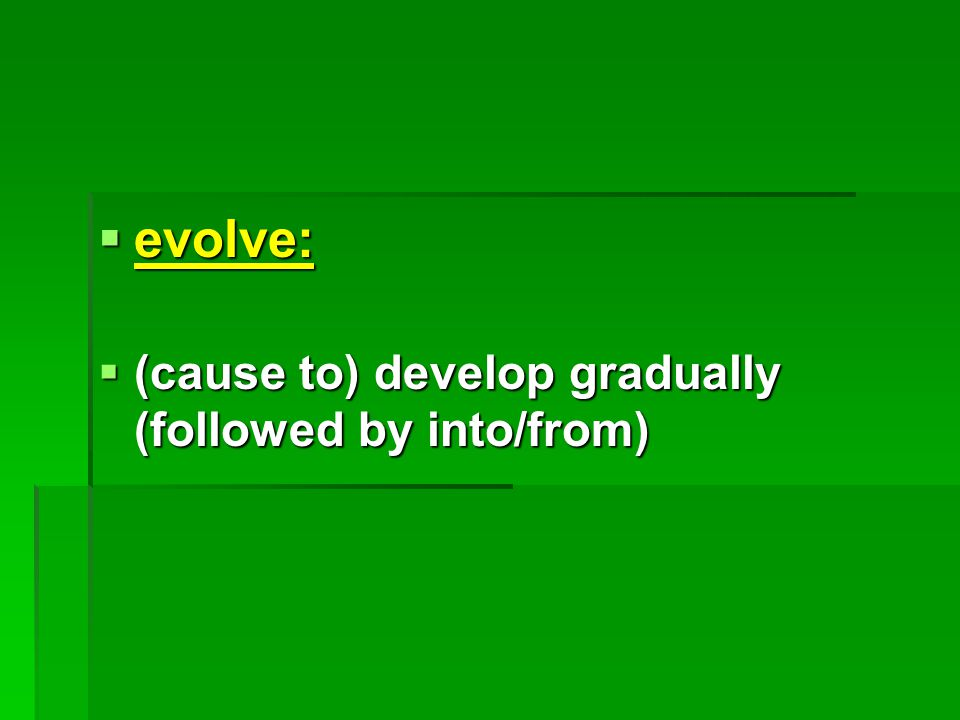  evolve:  (cause to) develop gradually (followed by into/from)