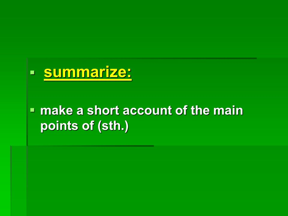  summarize:  make a short account of the main points of (sth.)