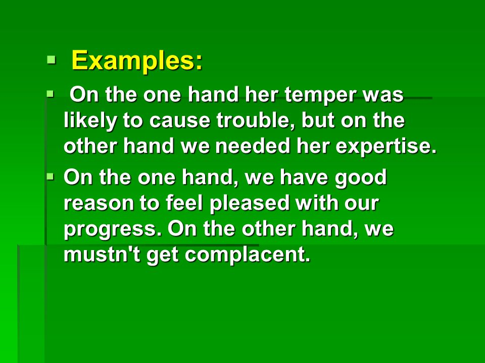  Examples:  On the one hand her temper was likely to cause trouble, but on the other hand we needed her expertise.