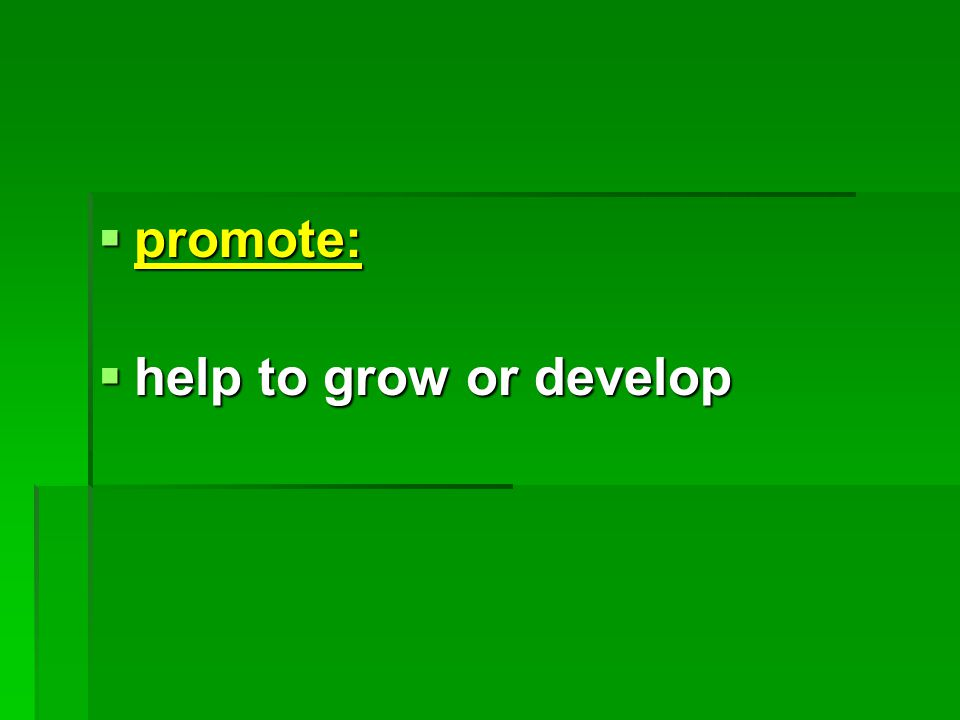  promote:  help to grow or develop