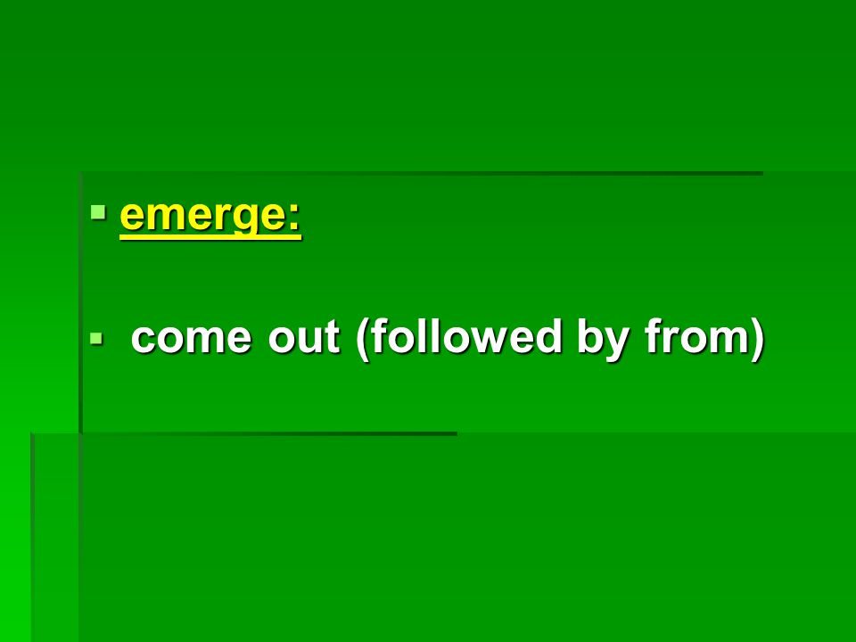  emerge:  come out (followed by from)