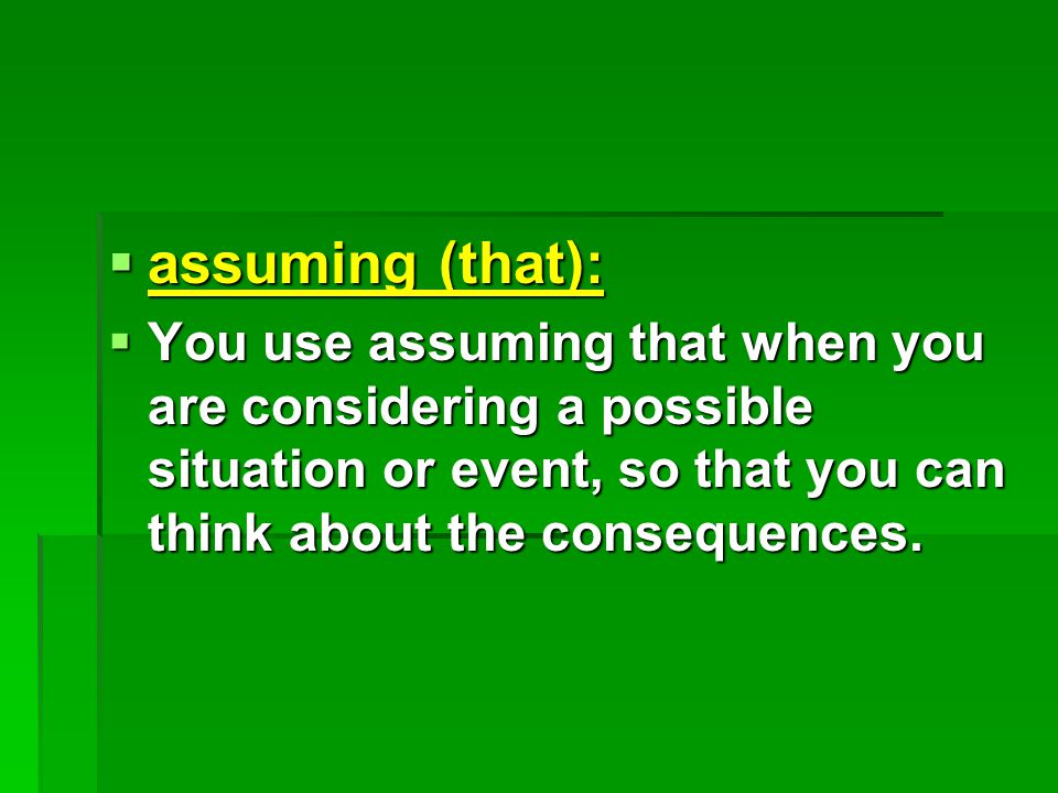  assuming (that):  You use assuming that when you are considering a possible situation or event, so that you can think about the consequences.