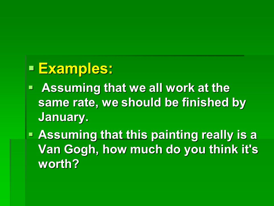  Examples:  Assuming that we all work at the same rate, we should be finished by January.
