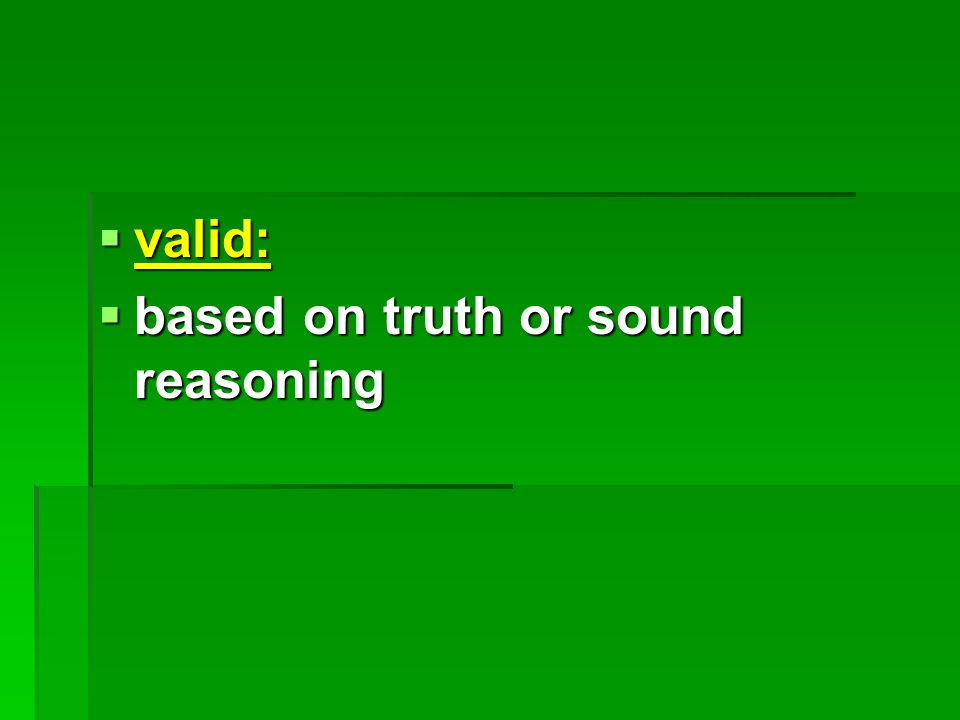  valid:  based on truth or sound reasoning