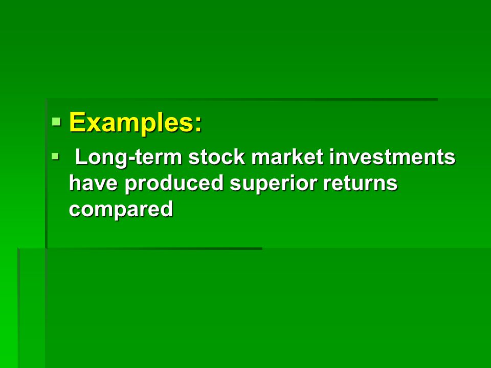  Examples:  Long-term stock market investments have produced superior returns compared